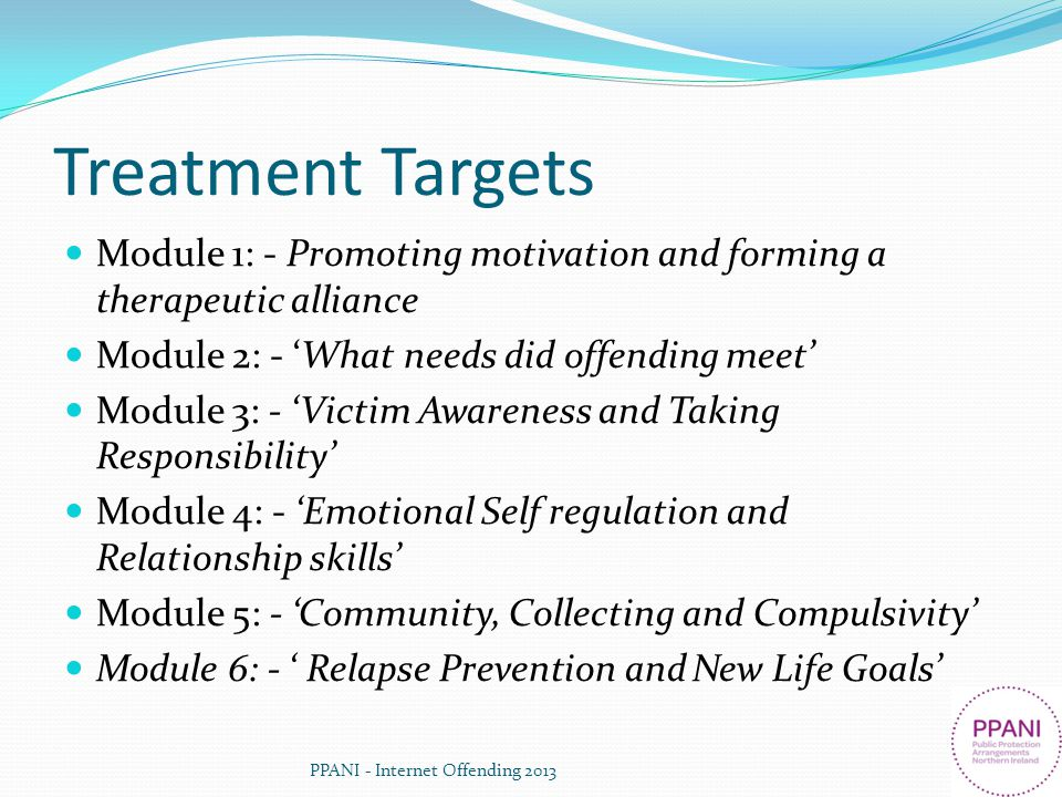 Treatment Targets Module 1: - Promoting motivation and forming a therapeutic alliance Module 2: - What needs did offending meet Module 3: - Victim Awa