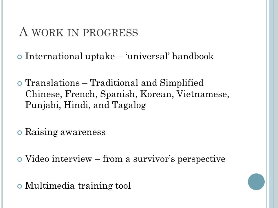 A WORK IN PROGRESS International uptake – universal handbook Translations – Traditional and Simplified Chinese, French, Spanish, Korean, Vietnamese, Punjabi, Hindi, and Tagalog Raising awareness Video interview – from a survivors perspective Multimedia training tool