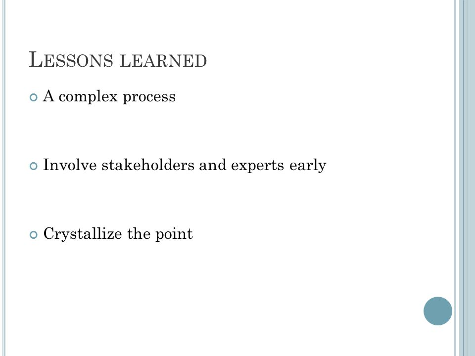 L ESSONS LEARNED A complex process Involve stakeholders and experts early Crystallize the point