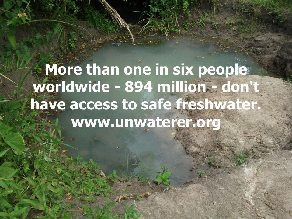 More than one in six people worldwide million - don t have access to safe freshwater.
