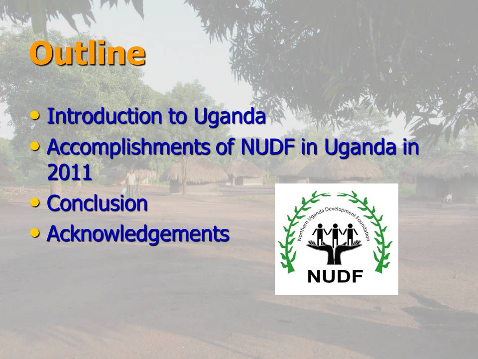 Outline Introduction to Uganda Introduction to Uganda Accomplishments of NUDF in Uganda in 2011 Accomplishments of NUDF in Uganda in 2011 Conclusion Conclusion Acknowledgements Acknowledgements