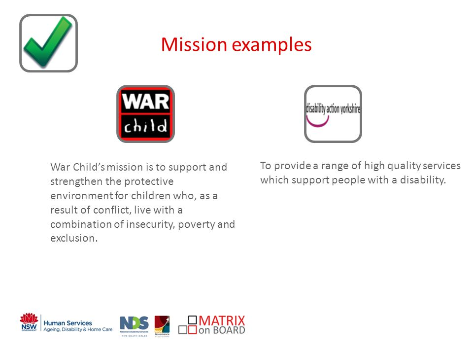 An initiative of the NSW Government Mission examples War Childs mission is to support and strengthen the protective environment for children who, as a result of conflict, live with a combination of insecurity, poverty and exclusion.