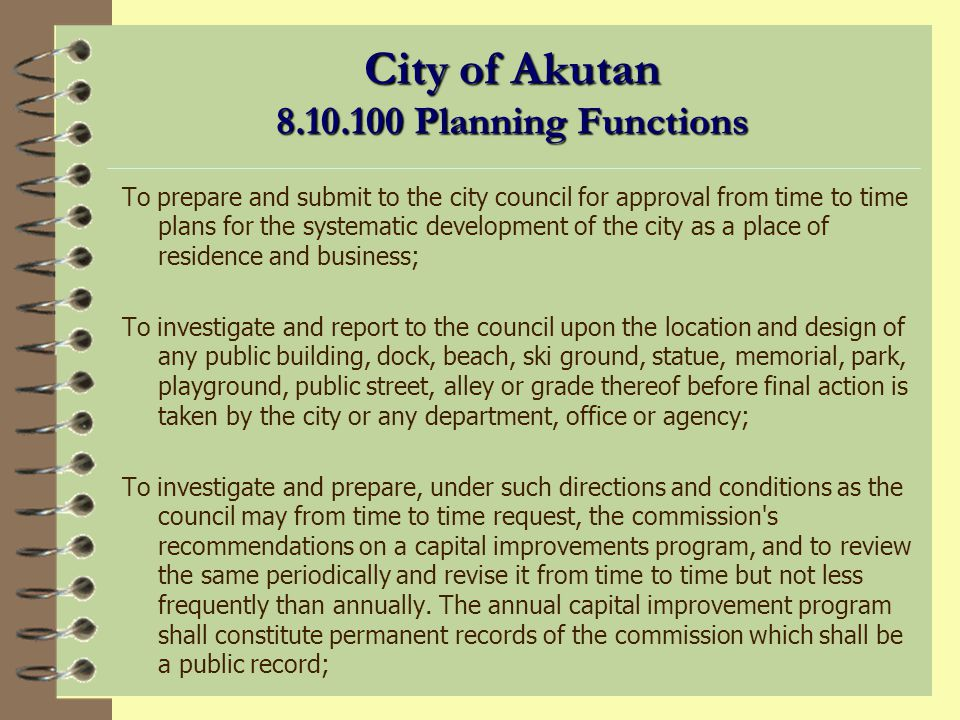Planning Commission Duties (continued) 4 Review annual planning budget 4 Approve planning departments annual work program 4 Initiate planning projects 4 Coordinate with other agencies plans 4 Conduct public meetings and hearings 4 Other duties as authorized by ordinance