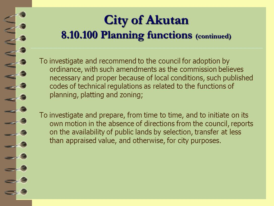 City of Akutan 8.10.100 Planning Functions To prepare and submit to the city council for approval from time to time plans for the systematic development of the city as a place of residence and business; To investigate and report to the council upon the location and design of any public building, dock, beach, ski ground, statue, memorial, park, playground, public street, alley or grade thereof before final action is taken by the city or any department, office or agency; To investigate and prepare, under such directions and conditions as the council may from time to time request, the commission s recommendations on a capital improvements program, and to review the same periodically and revise it from time to time but not less frequently than annually.