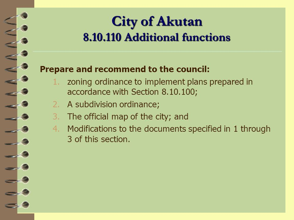 City of Akutan 8.10.100 Planning functions (continued) To investigate and recommend to the council for adoption by ordinance, with such amendments as the commission believes necessary and proper because of local conditions, such published codes of technical regulations as related to the functions of planning, platting and zoning; To investigate and prepare, from time to time, and to initiate on its own motion in the absence of directions from the council, reports on the availability of public lands by selection, transfer at less than appraised value, and otherwise, for city purposes.