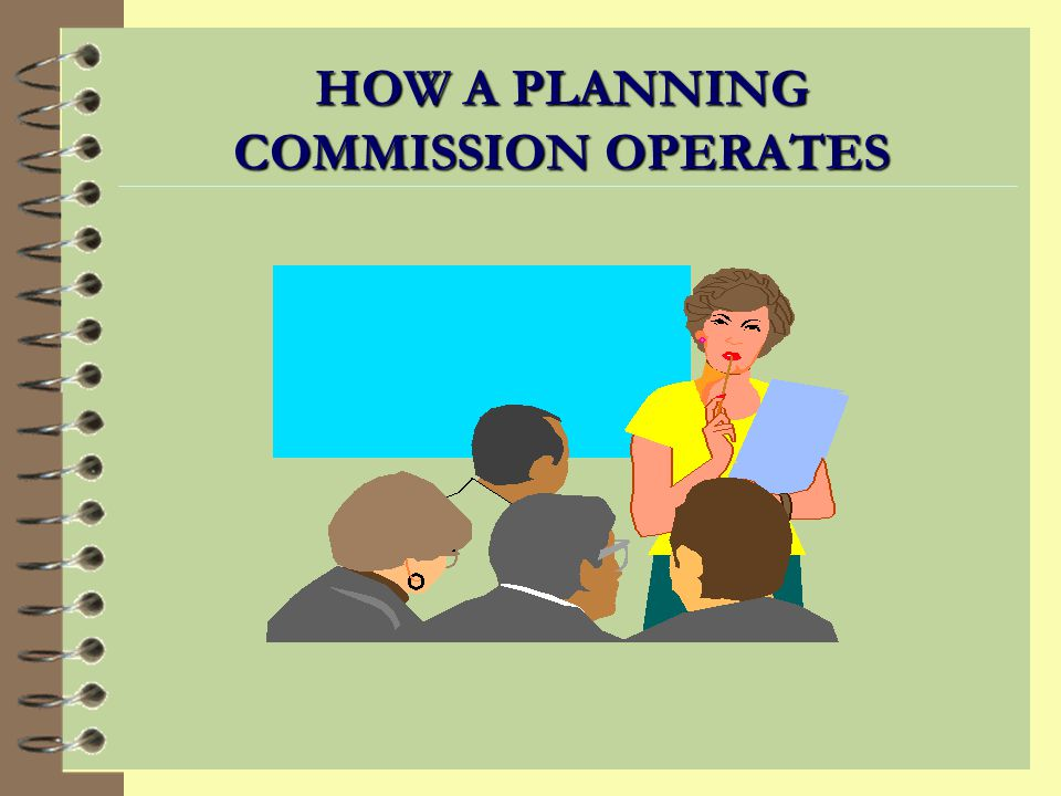 Characteristics of an Ideal Planning Commission 4 Balanced 4 Skilled 4 Understands community 4 Understands public process 4 Committed to planning 4 Maintains objectivity 4 Declared conflict of interests 4 Balanced special interests
