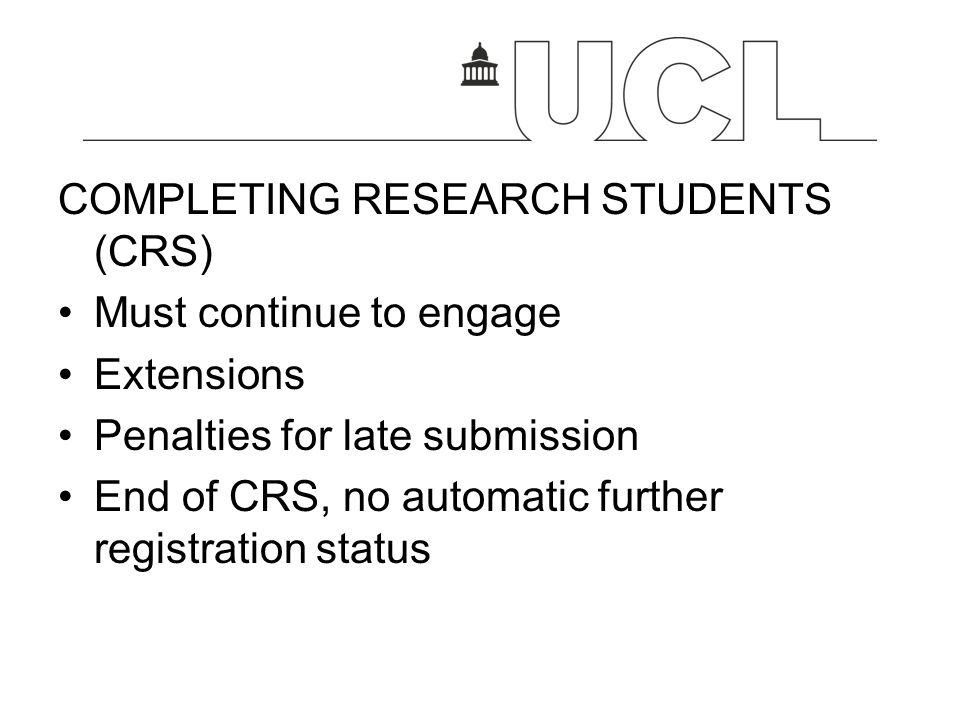 COMPLETING RESEARCH STUDENTS (CRS) Must continue to engage Extensions Penalties for late submission End of CRS, no automatic further registration stat