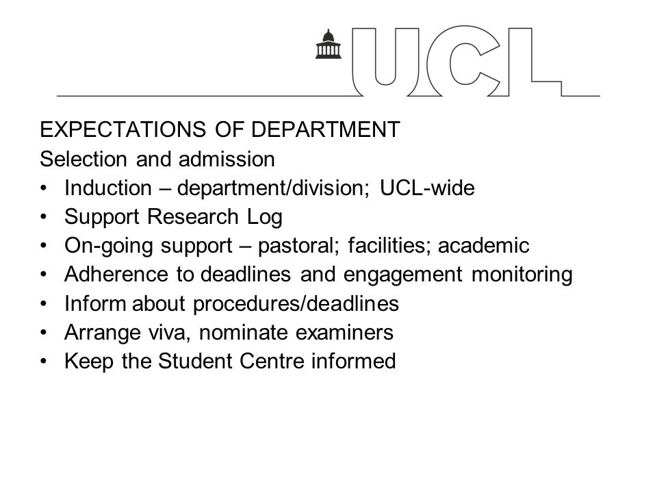 EXPECTATIONS OF DEPARTMENT Selection and admission Induction – department/division; UCL-wide Support Research Log On-going support – pastoral; facilit