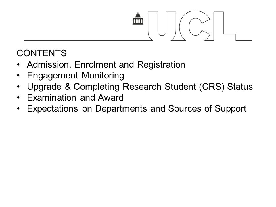 CONTENTS Admission, Enrolment and Registration Engagement Monitoring Upgrade & Completing Research Student (CRS) Status Examination and Award Expectations on Departments and Sources of Support