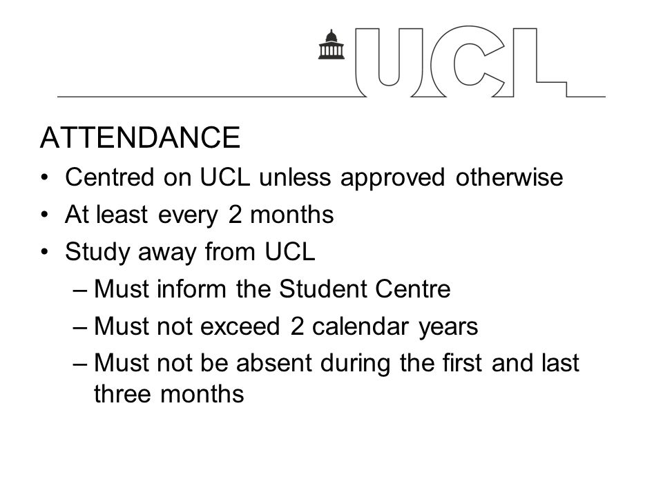 ATTENDANCE Centred on UCL unless approved otherwise At least every 2 months Study away from UCL –Must inform the Student Centre –Must not exceed 2 cal