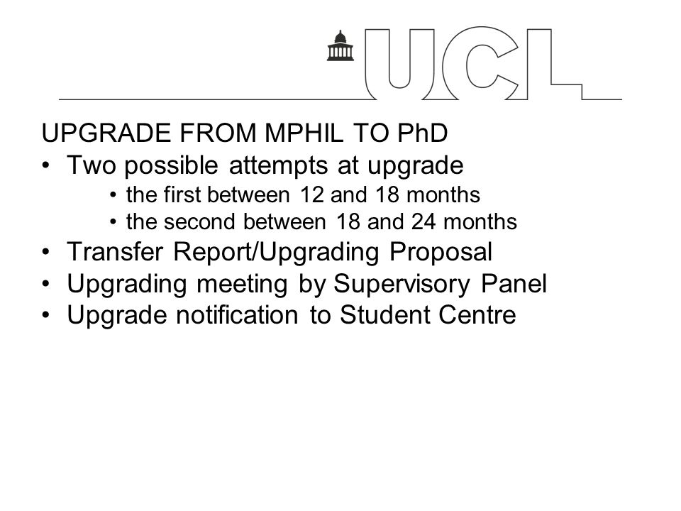 UPGRADE FROM MPHIL TO PhD Two possible attempts at upgrade the first between 12 and 18 months the second between 18 and 24 months Transfer Report/Upgr
