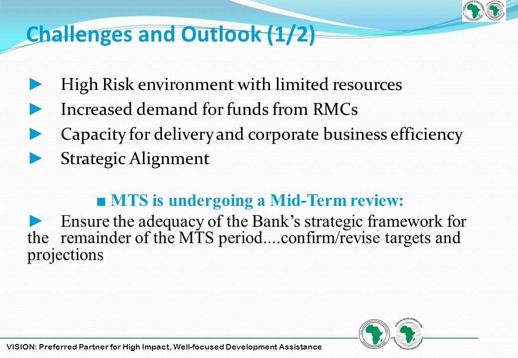 VISION: Preferred Partner for High Impact, Well-focused Development Assistance Challenges and Outlook (1/2) High Risk environment with limited resources Increased demand for funds from RMCs Capacity for delivery and corporate business efficiency Strategic Alignment MTS is undergoing a Mid-Term review: Ensure the adequacy of the Banks strategic framework for the remainder of the MTS period....confirm/revise targets and projections