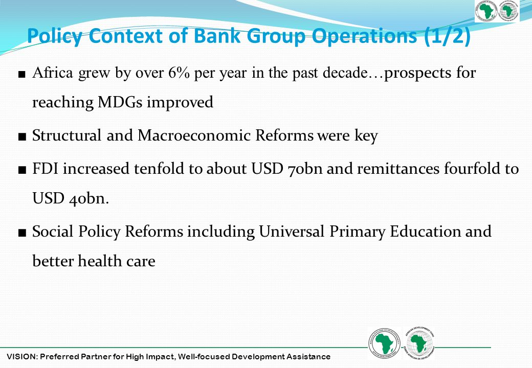 VISION: Preferred Partner for High Impact, Well-focused Development Assistance Challenges and Outlook (2/2) The Bank is demonstrating progressive achievements towards its vision in 2012 in three key areas: GrowthGrowth Increases in lending, staffing and advanced stages for GCI and ADF replenishments Responsiveness Responsiveness Quick action prevented the financial crisis from becoming a development crisis by acting in a countercyclical way to liquidity availability as well as the accelerated resource transfer and policy support Relevance Relevance Aligning the Banks current priorities with those of RMCs lays foundation for recovery on the continent once global recovery sets in