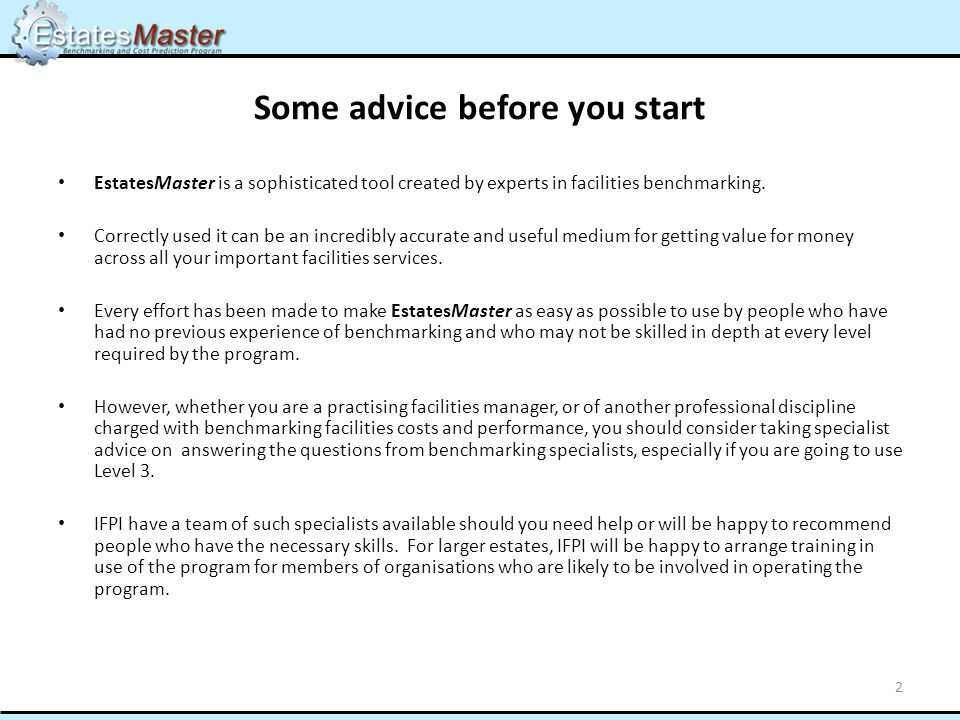 Some advice before you start EstatesMaster is a sophisticated tool created by experts in facilities benchmarking.