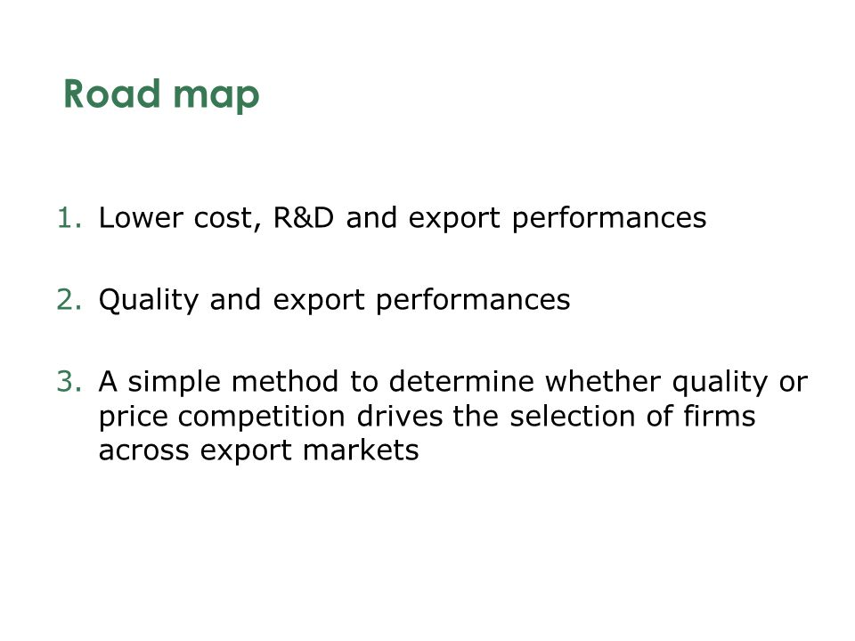Road map 1.Lower cost, R&D and export performances 2.Quality and export performances 3.A simple method to determine whether quality or price competition drives the selection of firms across export markets