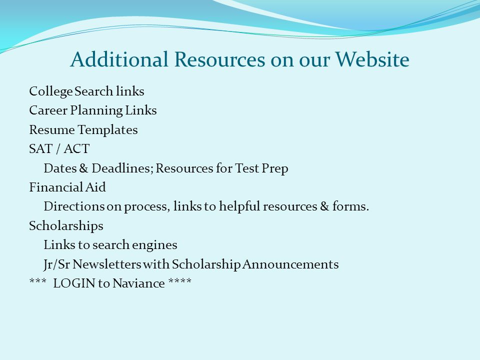 Additional Resources on our Website College Search links Career Planning Links Resume Templates SAT / ACT Dates & Deadlines; Resources for Test Prep F