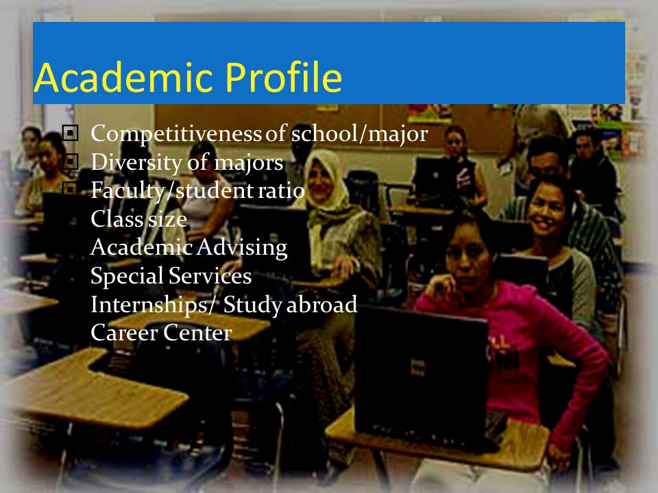 Academic Profile Competitiveness of school/major Diversity of majors Faculty/student ratio Class size Academic Advising Special Services Internships/