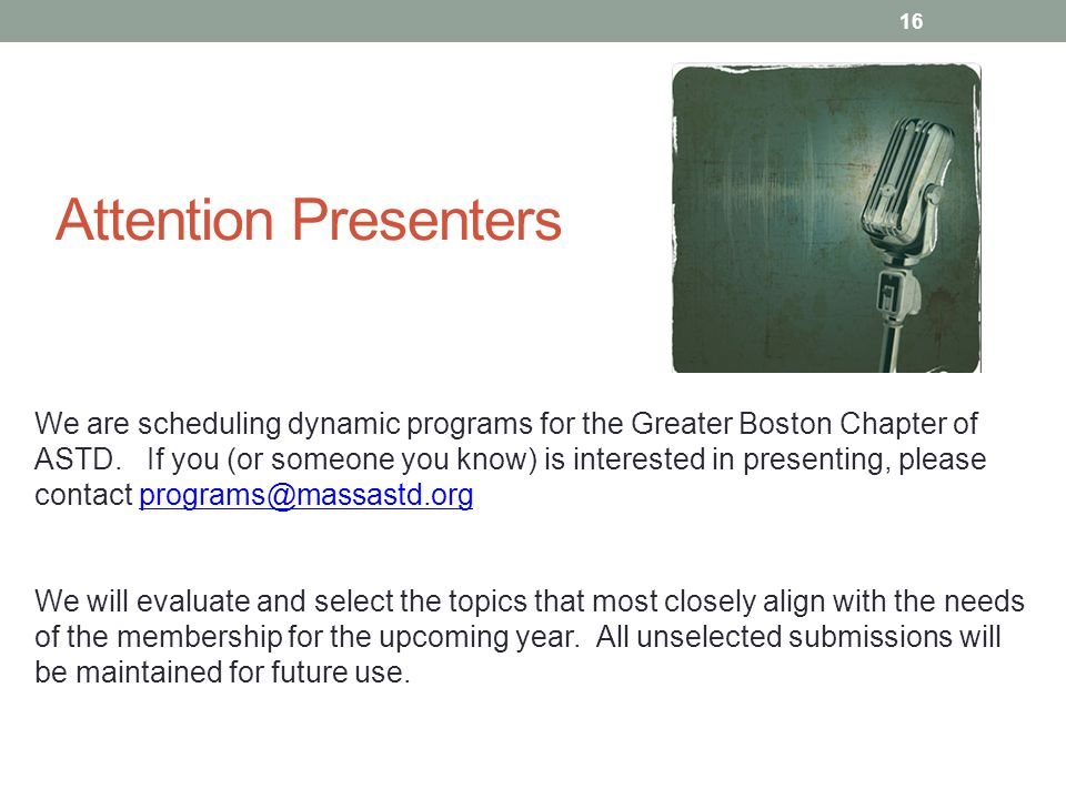 Attention Presenters We are scheduling dynamic programs for the Greater Boston Chapter of ASTD. If you (or someone you know) is interested in presenti