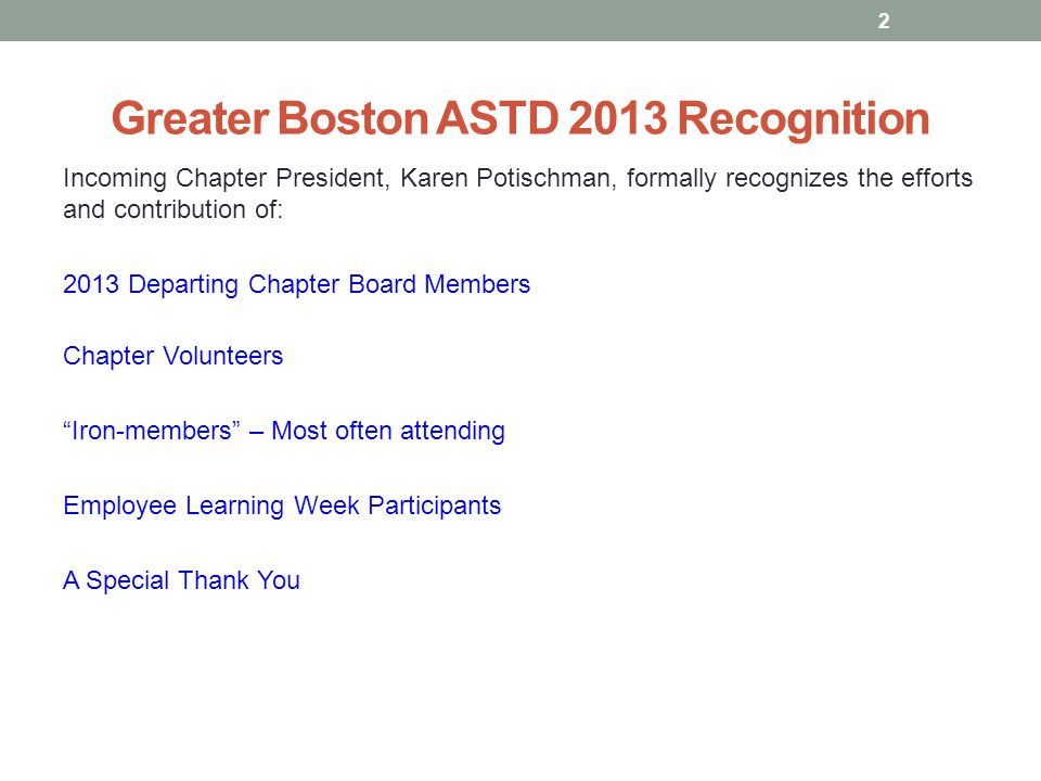 Greater Boston ASTD 2013 Recognition Incoming Chapter President, Karen Potischman, formally recognizes the efforts and contribution of: 2013 Departing