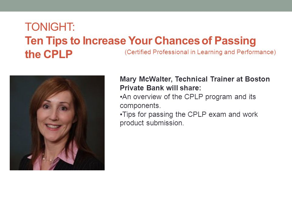 TONIGHT: Ten Tips to Increase Your Chances of Passing the CPLP Mary McWalter, Technical Trainer at Boston Private Bank will share: An overview of the
