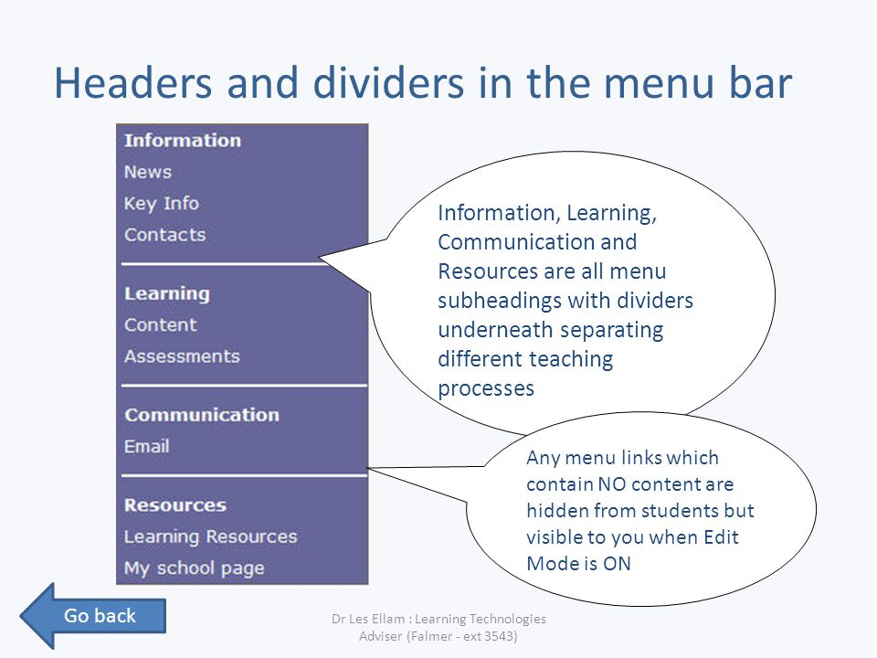 Headers and dividers in the menu bar Dr Les Ellam : Learning Technologies Adviser (Falmer - ext 3543) Information, Learning, Communication and Resources are all menu subheadings with dividers underneath separating different teaching processes Any menu links which contain NO content are hidden from students but visible to you when Edit Mode is ON Go back