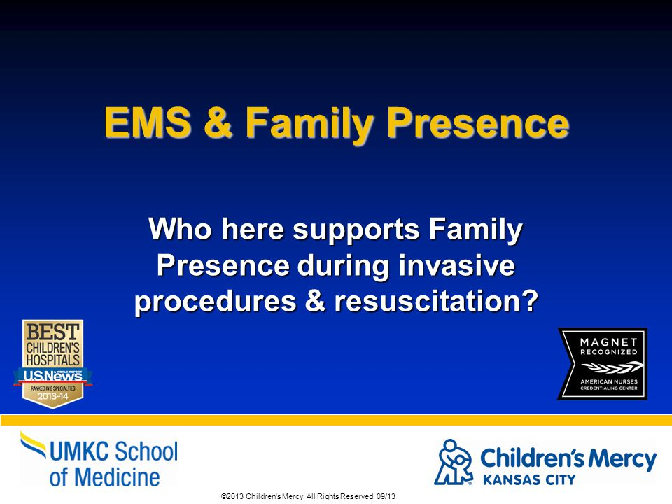 ©2013 Children's Mercy. All Rights Reserved. 09/13 EMS & Family Presence Who here supports Family Presence during invasive procedures & resuscitation?