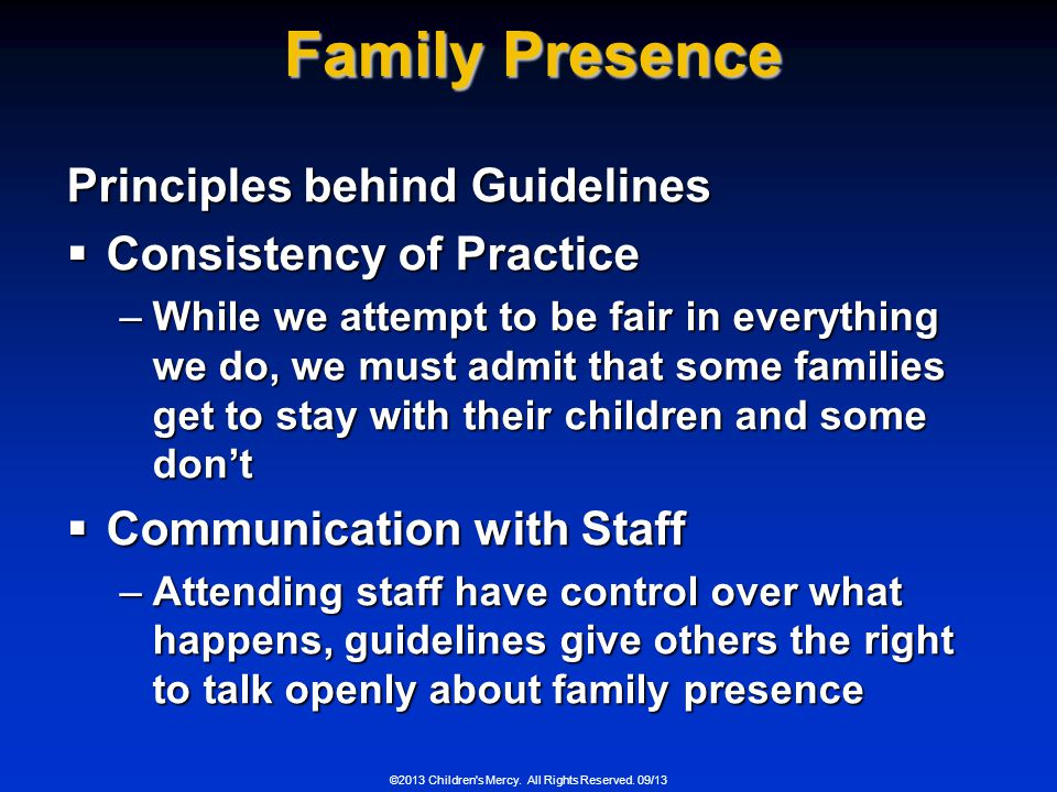 Family Presence Principles behind Guidelines Consistency of Practice Consistency of Practice –While we attempt to be fair in everything we do, we must