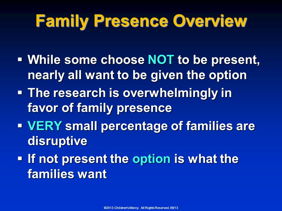 ©2013 Children's Mercy. All Rights Reserved. 09/13 Family Presence Overview While some choose NOT to be present, nearly all want to be given the optio