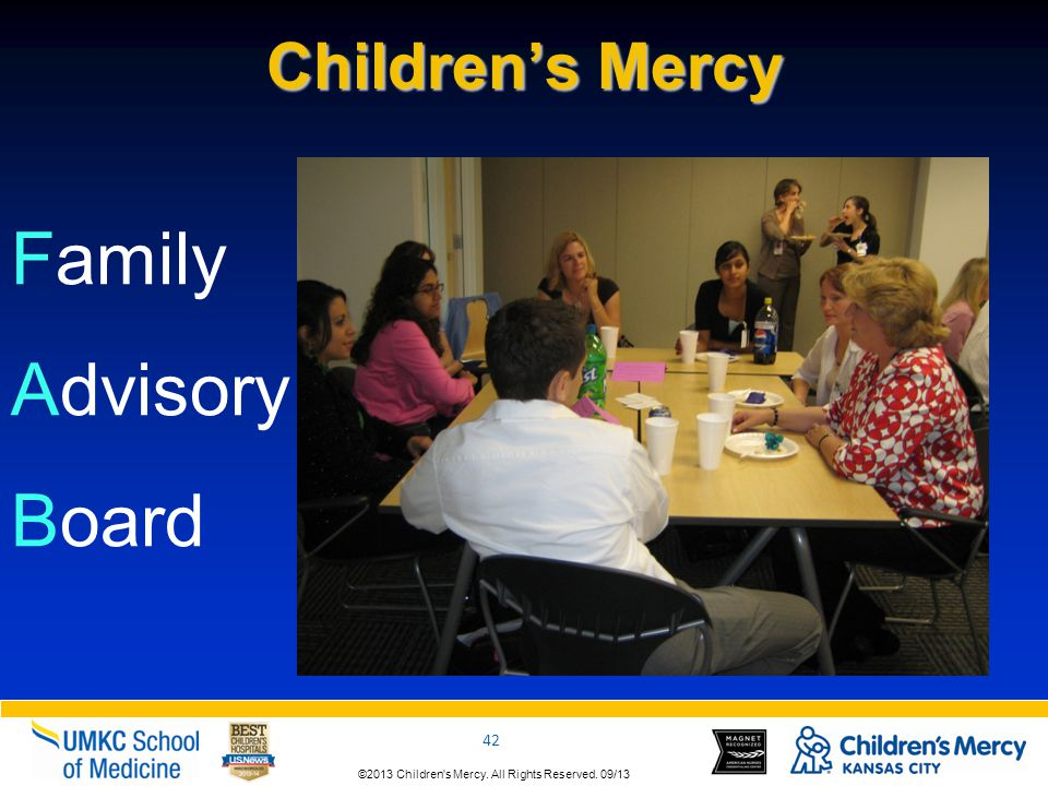 ©2013 Children's Mercy. All Rights Reserved. 09/13 42 ©2013 Children's Mercy. All Rights Reserved. 09/13 Childrens Mercy Family Advisory Board