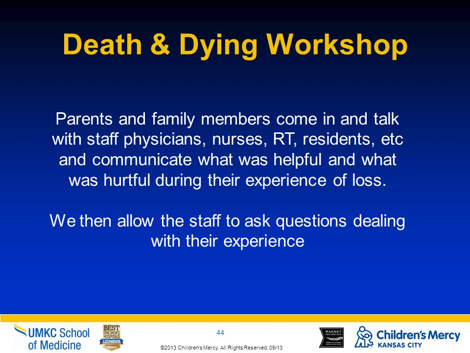 ©2013 Children's Mercy. All Rights Reserved. 09/13 44 ©2013 Children's Mercy. All Rights Reserved. 09/13 Death & Dying Workshop Parents and family mem
