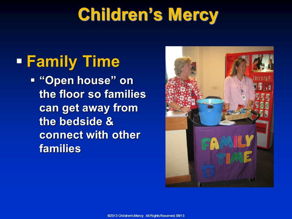 ©2013 Children's Mercy. All Rights Reserved. 09/13 Childrens Mercy Family Time Family Time Open house on the floor so families can get away from the b
