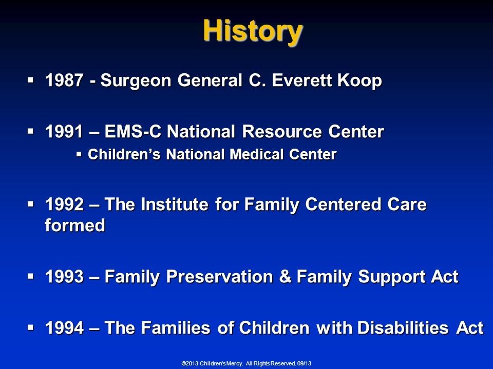 ©2013 Children's Mercy. All Rights Reserved. 09/13 History 1987 - Surgeon General C. Everett Koop 1987 - Surgeon General C. Everett Koop 1991 – EMS-C