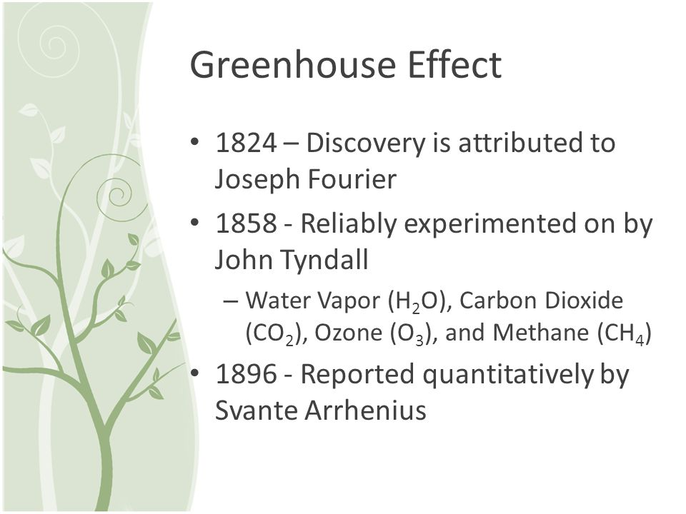Greenhouse Effect 1824 – Discovery is attributed to Joseph Fourier 1858 - Reliably experimented on by John Tyndall – Water Vapor (H 2 O), Carbon Dioxi