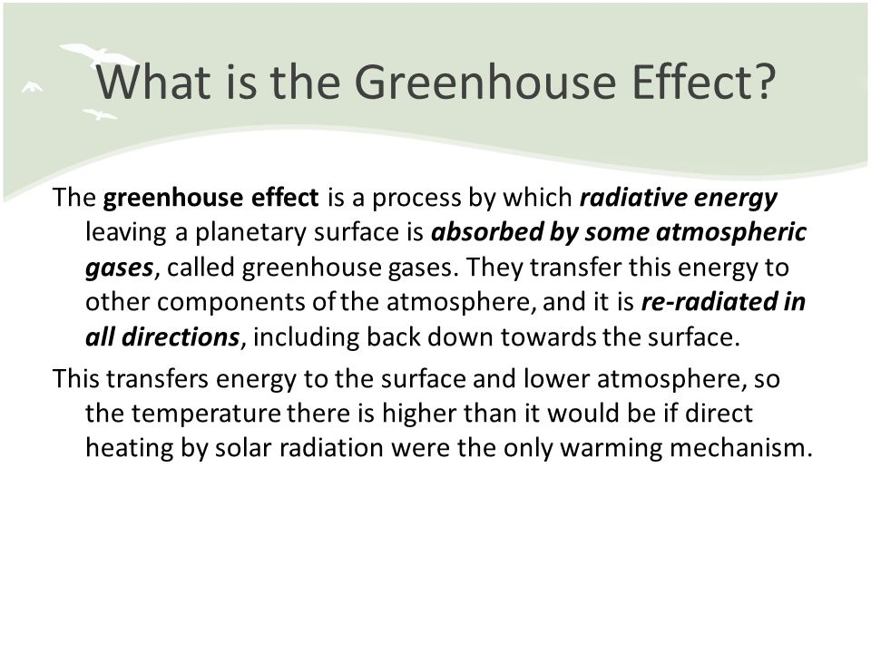 What is the Greenhouse Effect? The greenhouse effect is a process by which radiative energy leaving a planetary surface is absorbed by some atmospheri