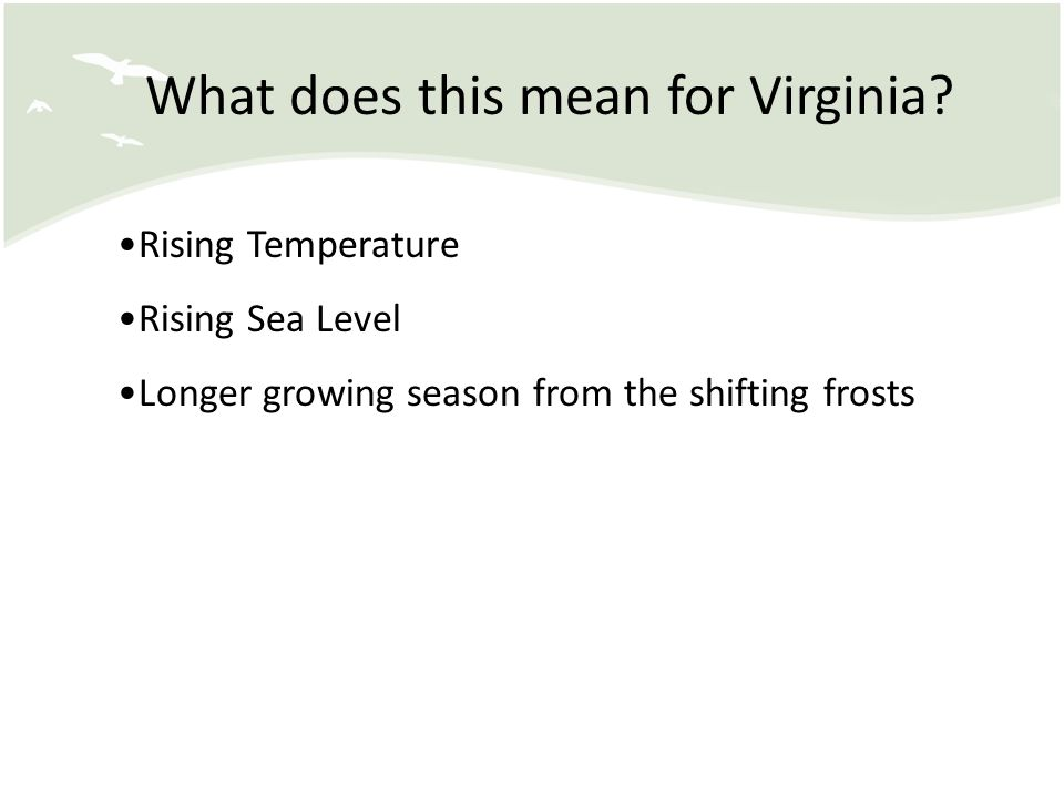 What does this mean for Virginia? Rising Temperature Rising Sea Level Longer growing season from the shifting frosts