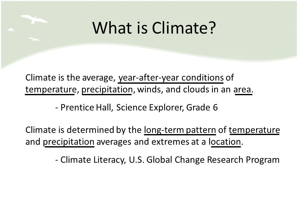 What is Climate? Climate is the average, year-after-year conditions of temperature, precipitation, winds, and clouds in an area. - Prentice Hall, Scie
