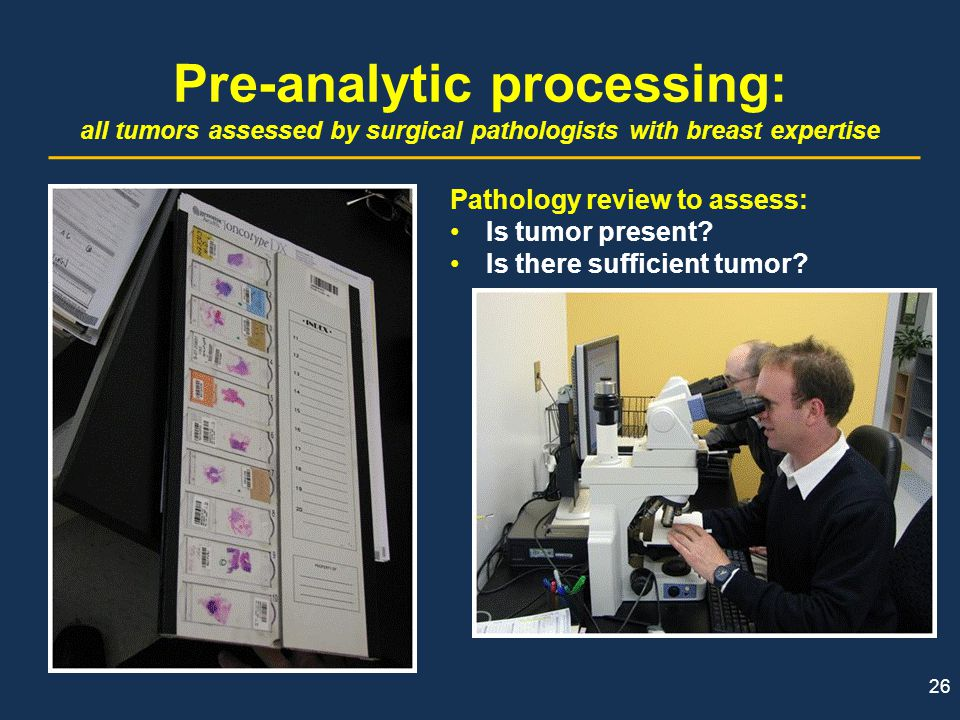 26 Pre-analytic processing: all tumors assessed by surgical pathologists with breast expertise Pathology review to assess: Is tumor present? Is there