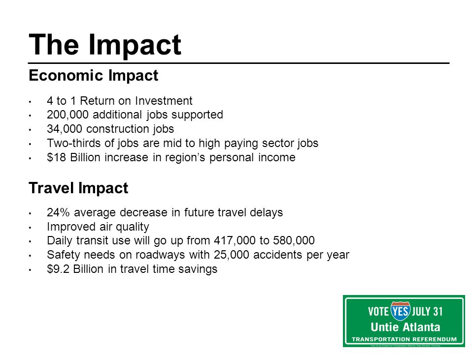 Economic Impact 4 to 1 Return on Investment 200,000 additional jobs supported 34,000 construction jobs Two-thirds of jobs are mid to high paying sector jobs $18 Billion increase in regions personal income Travel Impact 24% average decrease in future travel delays Improved air quality Daily transit use will go up from 417,000 to 580,000 Safety needs on roadways with 25,000 accidents per year $9.2 Billion in travel time savings The Impact