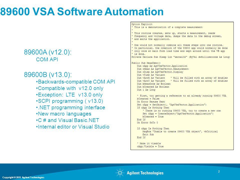 Copyright © 2011 Agilent Technologies 2 89600 VSA Software Automation 89600A (v12.0): COM API 89600B (v13.0): Backwards-compatible COM API Compatible