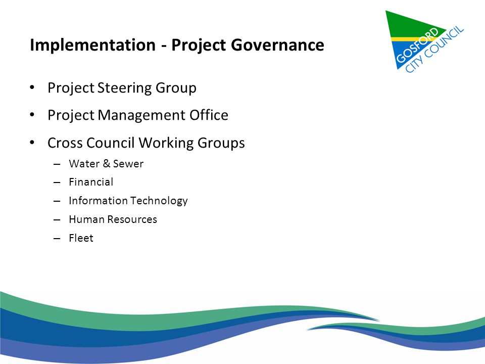 Implementation - Project Governance Project Steering Group Project Management Office Cross Council Working Groups – Water & Sewer – Financial – Inform