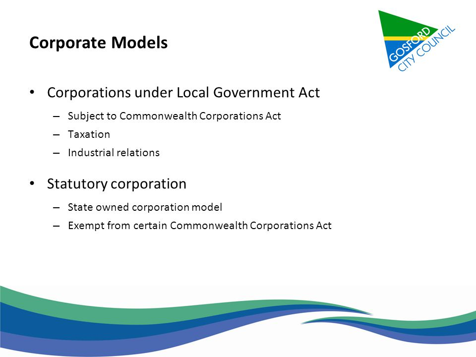 Corporate Models Corporations under Local Government Act – Subject to Commonwealth Corporations Act – Taxation – Industrial relations Statutory corpor