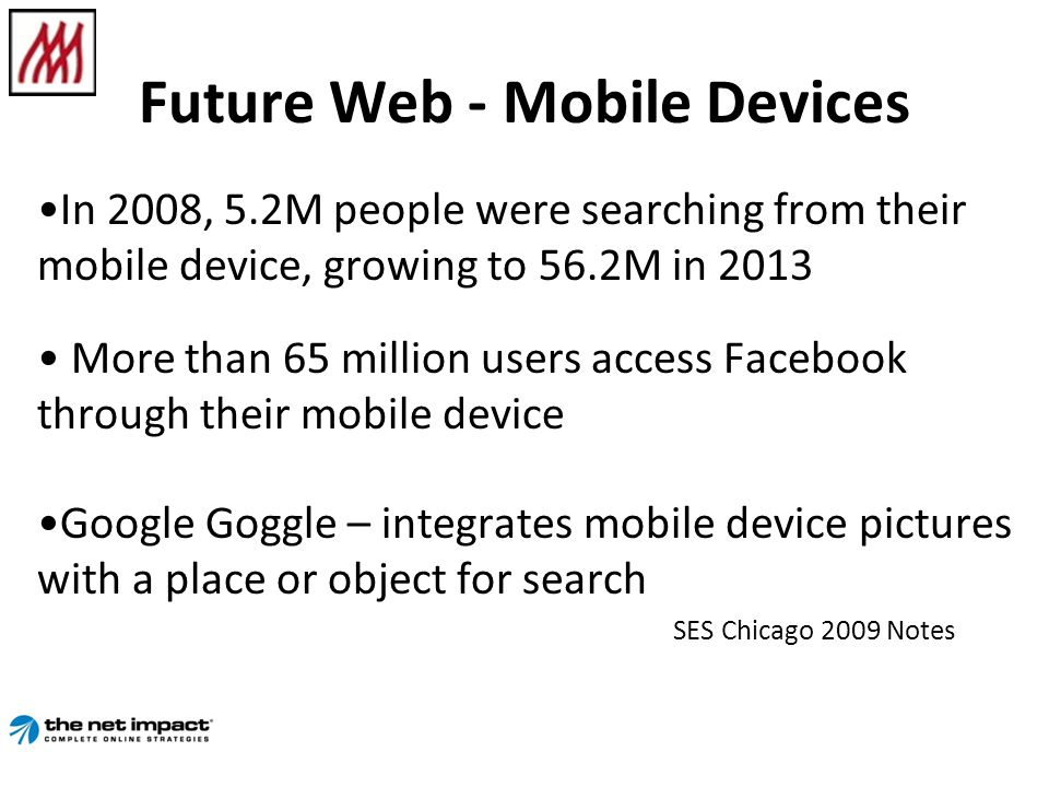 Future Web - Mobile Devices In 2008, 5.2M people were searching from their mobile device, growing to 56.2M in 2013 More than 65 million users access Facebook through their mobile device Google Goggle – integrates mobile device pictures with a place or object for search SES Chicago 2009 Notes