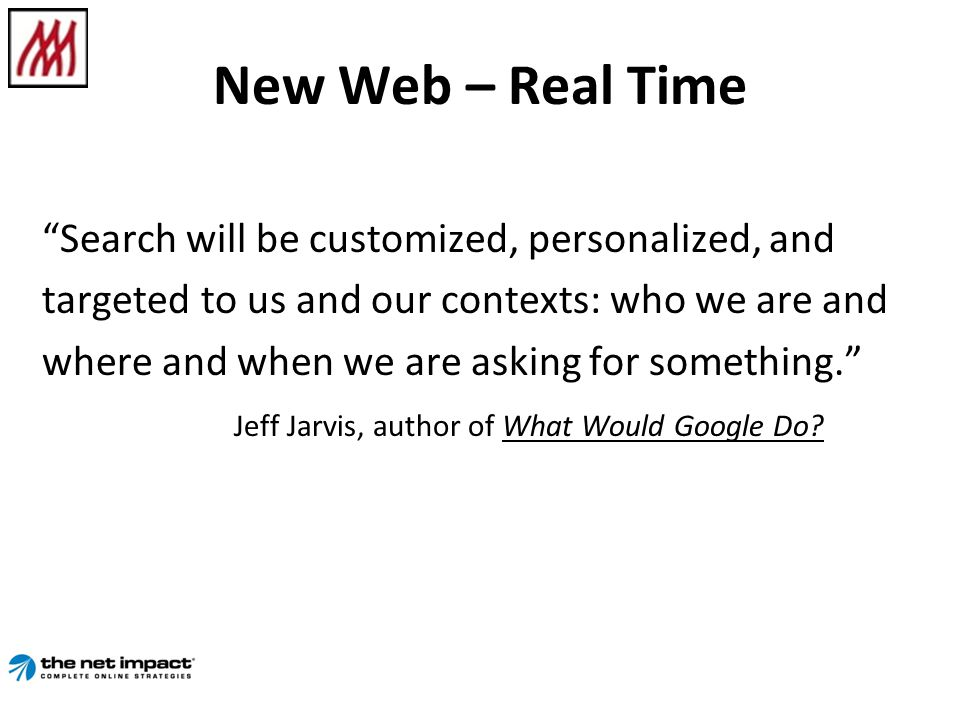 New Web – Real Time Search will be customized, personalized, and targeted to us and our contexts: who we are and where and when we are asking for something.