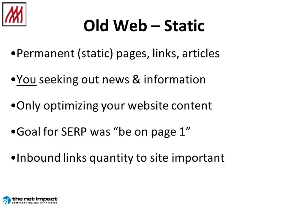 Old Web – Static Permanent (static) pages, links, articles You seeking out news & information Only optimizing your website content Goal for SERP was be on page 1 Inbound links quantity to site important