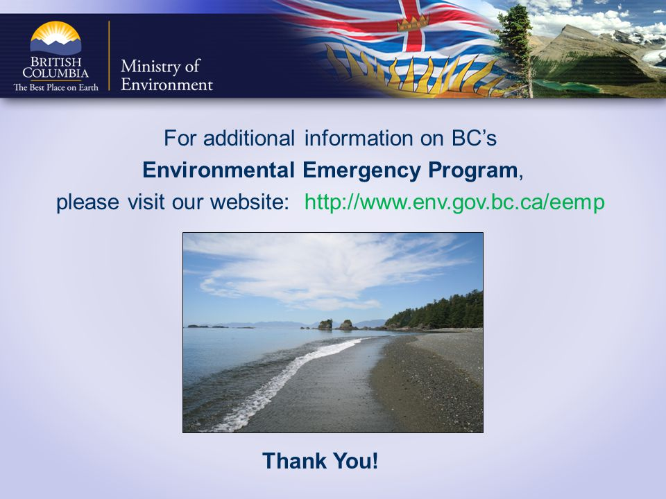 For additional information on BCs Environmental Emergency Program, please visit our website: http://www.env.gov.bc.ca/eemp Thank You!