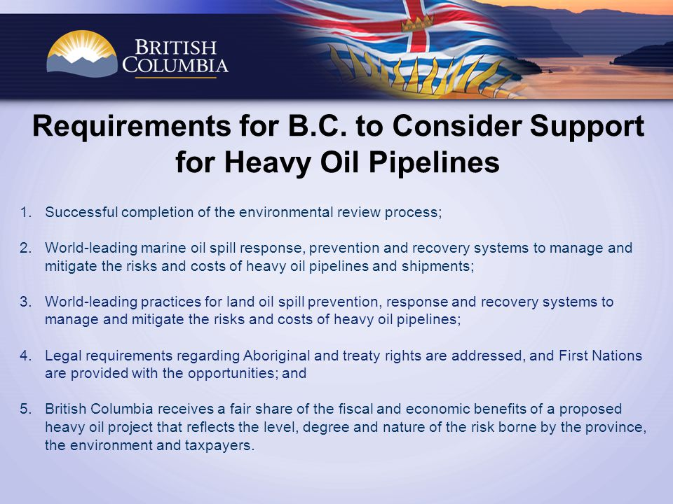 Requirements for B.C. to Consider Support for Heavy Oil Pipelines 1.Successful completion of the environmental review process; 2.World-leading marine