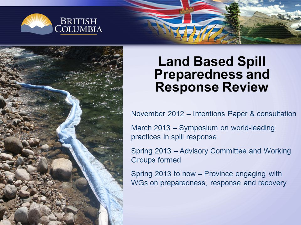 Land Based Spill Preparedness and Response Review November 2012 – Intentions Paper & consultation March 2013 – Symposium on world-leading practices in spill response Spring 2013 – Advisory Committee and Working Groups formed Spring 2013 to now – Province engaging with WGs on preparedness, response and recovery