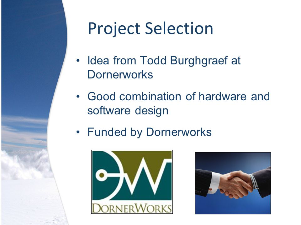 Project Selection Idea from Todd Burghgraef at Dornerworks Good combination of hardware and software design Funded by Dornerworks