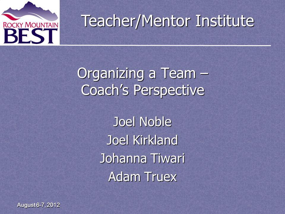 Teacher/Mentor Institute Organizing a Team – Coachs Perspective Joel Noble Joel Kirkland Johanna Tiwari Adam Truex August 6-7, 2012