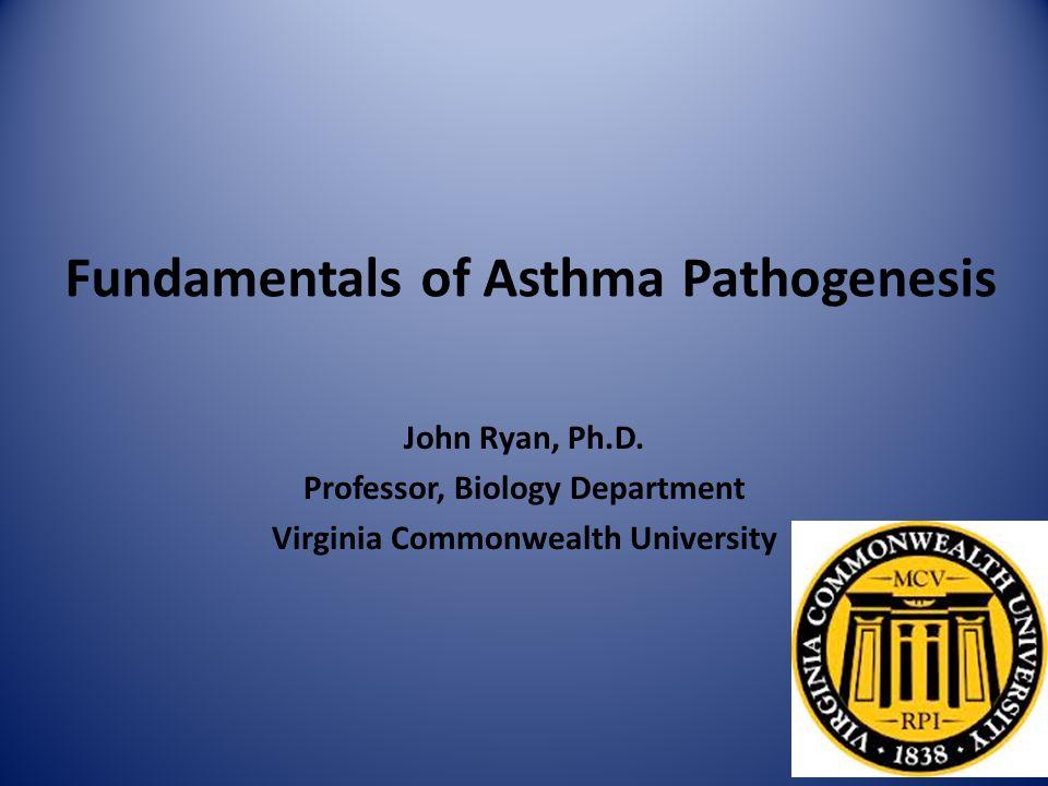 Fundamentals of Asthma Pathogenesis John Ryan, Ph.D. Professor, Biology Department Virginia Commonwealth University